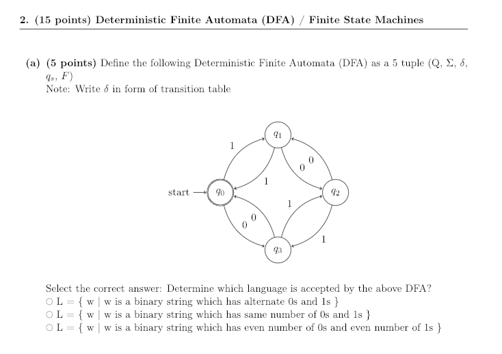 2. (15 points) Deterministic Finite Automata (DFA) / Finite State Machines (a) (5 points) Define the following Deterministic Finite Automata (DFA) as a 5 tuple (Q, Σ, δ, qs, F) Note: Write 5 in form of transition tabile 41 start9o 42 43 Select the correct answer: Determine which language is accepted by the above DFA? O L-( w I w is a binary string which has alternate 0s and 1s } OL w w is a binary string which has same number of Os and 1s L-{ w I w is a binary string which has even number of 0s and even number of 1s }