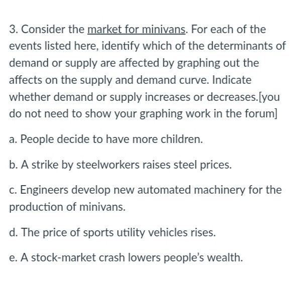 3. Consider the market for minivans. For each of the events listed here, identify which of the determinants of demand or supply are affected by graphing out the affects on the supply and demand curve. Indicate whether demand or supply increases or decreases.[you do not need to show your graphing work in the forum] a. People decide to have more children. b. A strike by steelworkers raises steel prices. c. Engineers develop new automated machinery for the production of minivans. d. The price of sports utility vehicles rises. e. A stock-market crash lowers peoples wealth.