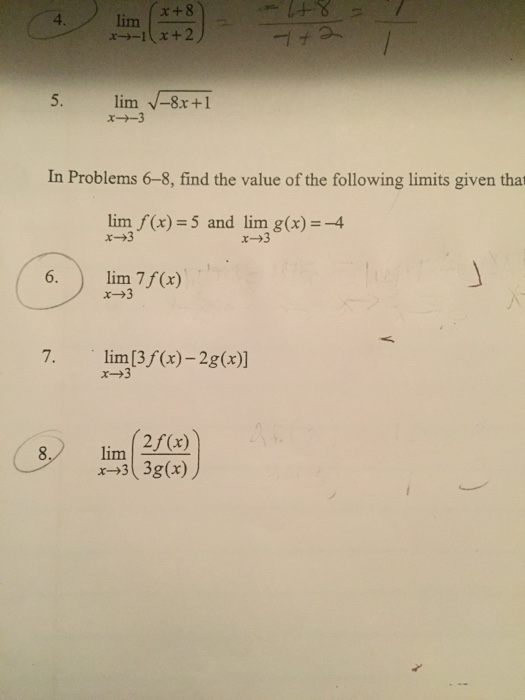 x+8 4. 5. lim -8x+1 x→-3 In Problems 6-8, find the value of the following limits given that lim (Cx)-5 and lim g(x) --4 x->3 6. lim 7f(x) x-+3 7. lim [3f(x)-2g(x)] x-.3 lim 2/(r)