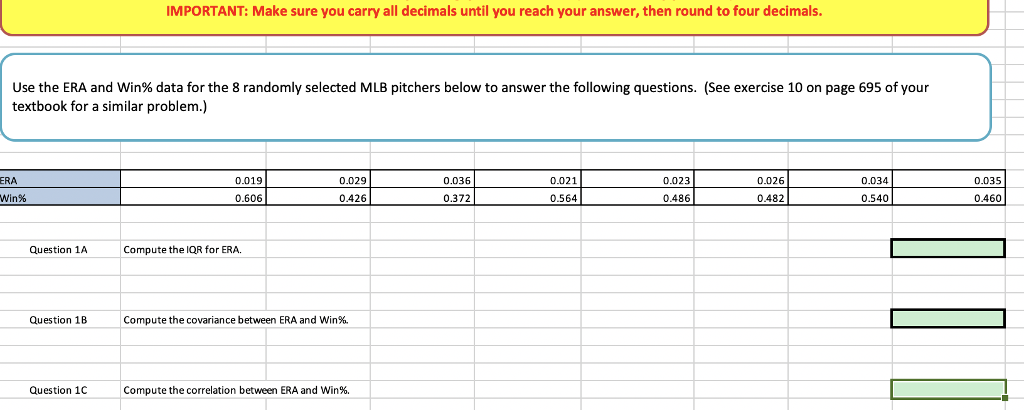 IMPORTANT: Make sure you carry all decimals until you reach your answer, then round to four decimals Use the ERA and win% data for the 8 randomly selected MLB pitchers below to answer the following questions. (See exercise 10 on page 695 of your textbook for a similar problem.) RA 0.019 0.029 0.036 0.021 0.023 0.026 0.034 0.035 win% 0.6060426 0.372 0.486 0.482 0.540 0.460 0.564 Question 1A Compute the IQR for ERA. Question 1B Compute the covariance between ERA and Win%. Question 1CCompute the correlation between ERA and Win