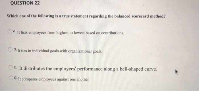 QUESTION 22 Which one of the following is a true statement regarding the balanced scorecard method? a. It lists employees from highest to lowest based on contributions Ob. It ties in individual goals with organizational goals. O c. OC. It distributes the employees performance along a bell-shaped curve It compares employees against one another.