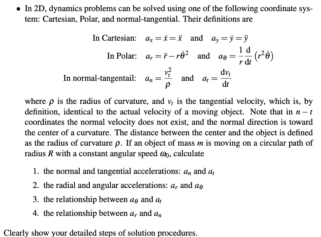 » In 2D, dynamics problems can be solved using one of the following coordinate sys- tem: Cartesian, Polar, and normal-tangential. Their definitions are In Cartesian: ax-x-x and a,-у у r_rë2 v2 In Polar: ar and αθ-u (rag) In normal-tangentail: an- and at - dt where p is the radius of curvature, and vt is the tangential velocity, which is, by definition, identical to the actual velocity of a moving object. Note that in n -t coordinates the normal velocity does not exist, and the normal direction is toward the center of a curvature. The distance between the center and the object is defined as the radius of curvature ρ. If an object of mass m is moving on a circular path of radius R with a constant angular speed cWo, calculate 1. the normal and tangential accelerations: an and a, 2. the radial and angular accelerations: ar and αθ 3. the relationship between ag and a, 4. the relationship between ar and an Clearly show your detailed steps of solution procedures.