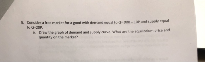 Consider a free market for a good with demand equal to Qe 900-10P and supply equal to Q-20P 5. Draw the graph of demand and supply curve. What are the equilibrium price and quantity on the market? a.