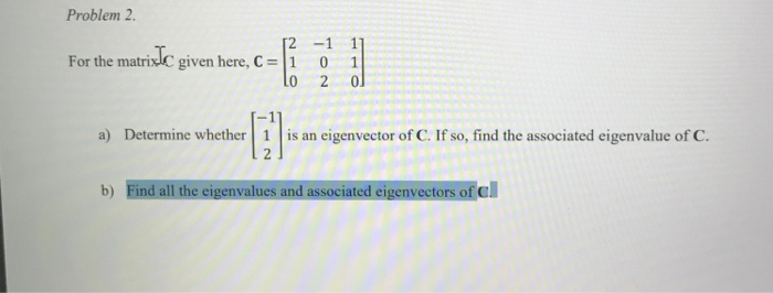 Problem 2 For he maidkc here For the matrixC given here, C-1 0 1 a) Determine whether 1 is an eigenvector of C. If so, find t