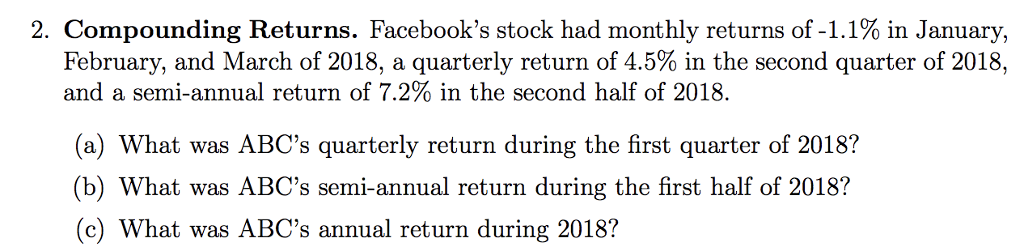 2. Compounding Returns. Facebooks stock had monthly returns of-1.1% in January, February, and March of 2018, a quarterly return of 4.5% in the second quarter of 2018, and a semi-annual return of 7.2% in the second half of 2018. (a) What was ABCs quarterly return during the first quarter of 2018? (b) What was ABCs semi-annual return during the first half of 2018? (c) What was ABCs annual return during 2018?