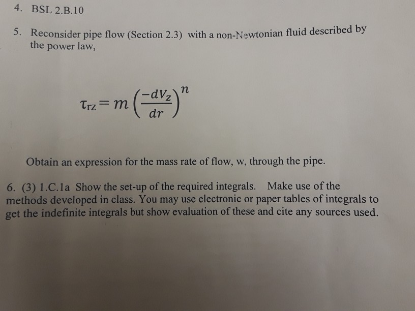 4. BSL 2.B.10 d by Reconsider pipe flow (Section 2.3) with a non-Newtonian fluid describe the power law, 5. Trz mn dr Obtain an expression for the mass rate of flow, w, through the pipe 6. (3) 1.C.1 a Show the set-up of the required integrals. Make use of the methods developed in class. You may use electronic or paper tables of integrals to get the indefinite integrals but show evaluation of these and cite any sources used.