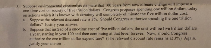 Suppose environmental economists estimate that 100 years from now climate change will imp one-time cost on society of five trillion dollars. Congress proposes spending one trillion dollars today on actions which it is known with certainty will completely eliminate the five trillion dollar cost. a. Suppose the relevant discount rate is 3%. Should Congress authorize spending the one trillion 3. dollars? Justify your answer Suppose that instead of a one-time cost of five trillion dollars, the cost will be five trillion dollars a year, starting in year 100 and then continuing at that level forever. Now, should Congress authorize the one trillion dollar expenditure? (The relevant discount rate remains at 3%) Again, justify your answer. b.