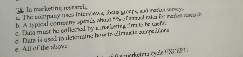 38 In marketing research, a. The company uses interviews, focus groups, and market surveys b. A typical company spends about 5% of annual sales for market research c. Data must be collected by a marketing firm to be useful d. Data is used to determine how to eliminate competitions e. All of the above f the marketing cycle EXCEPT: