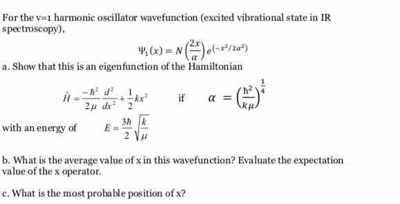 For the v-1 harmonic oscillator wavefunction (excited vibrational state in IR spectroscopy), 2x a. Show that this is an eigenfunction of the Hamiltonian dkr E-3k 2A with an energy of b. What is the average value of x in this wavefunction? Evaluate the expectation value of the x operator c. What is the most probable position of x?