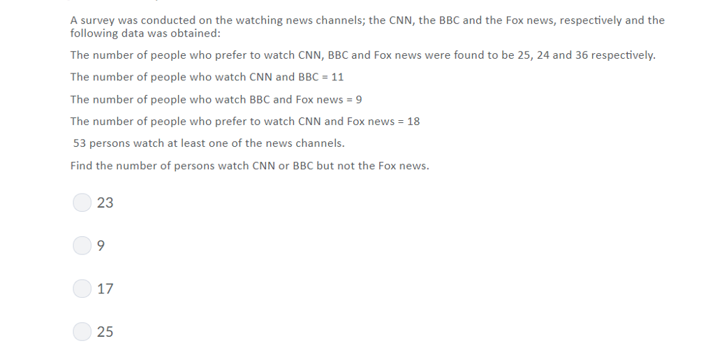 A survey was conducted on the watching news channels; the CNN, the BBC and the Fox news, respectively and the following data was obtained: The number of people who prefer to watch CNN, BBC and Fox news were found to be 25, 24 and 36 respectively The number of people who watch CNN and BBC-11 The number of people who watch BBC and Fox news9 The number of people who prefer to watch CNN and Fox news-18 53 persons watch at least one of the news channels. Find the number of persons watch CNN or BBC but not the Fox news 23 17 25