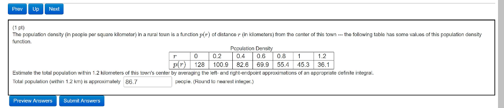 Prev Up Next (1 pt) The population density (in paople per square kllometer) in a rural town is a function p(r) of distance r (in kllometers) from the center of this townthe following table has some values of this population density function Population Density 0 0.2 0.4 0.6 0.81 1.2 p 128 100.9 82.6 69.955.4 45.3 36.1 Estimate the total population within 1.2 kilometers of this towns center by averaging the left- and right-endpoint approximations of an appropriate definite integral Tolal population (within 1.2 km) is appoalely 86.7 people. (Round lo nearest integer.) Preview Answers Submit Answers