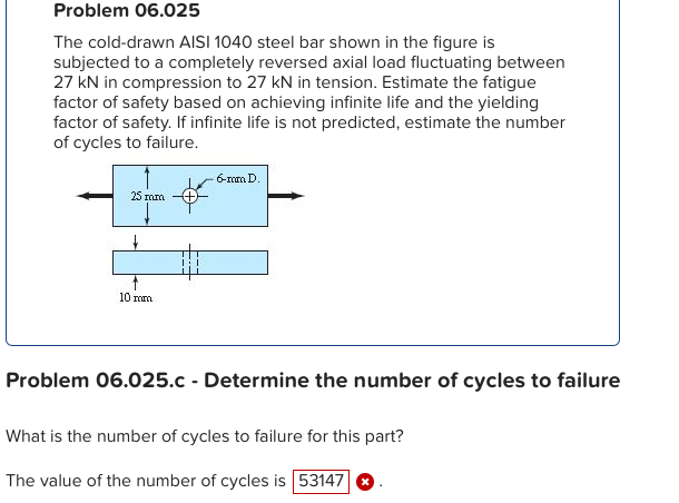 Problem 06.025 The cold-drawn AISI 1040 steel bar shown in the figure is subjected to a completely reversed axial load fluctuating between 27 kN in compression to 27 kN in tension. Estimate the fatigue factor of safety based on achieving infinite life and the yielding factor of safety. If infinite life is not predicted, estimate the number of cycles to failure. 6-mm D 25 m 10 nom Problem 06.025.c- Determine the number of cycles to failure What is the number of cycles to failure for this part? The value of the number of cycles is 53147