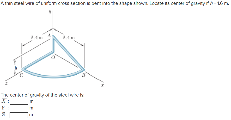 A thin steel wire of uniform cross section is bent into the shape shown. Locate its center of gravity if h= 1.6 m. 2.4m2.4m The center of gravity of the steel wire is: Ж: