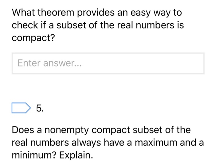What theorem provides an easy way to check if a subset of the real numbers is compact? Enter answer... 5. Does a nonempty compact subset of the real numbers always have a maximum and a minimum? Explain.