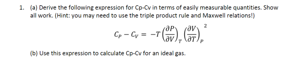 (a) Derive the following expression for Cp-Cv in terms of easily measurable quantities. Show all work. (Hint: you may need to