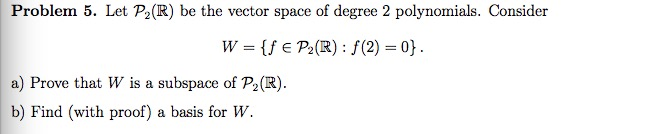 Problem 5. Let P2(R) be the vector space of degree 2 polynomials. Consider a) Prove that W is a subspace of P2(R b) Find (with proof) a basis for W.