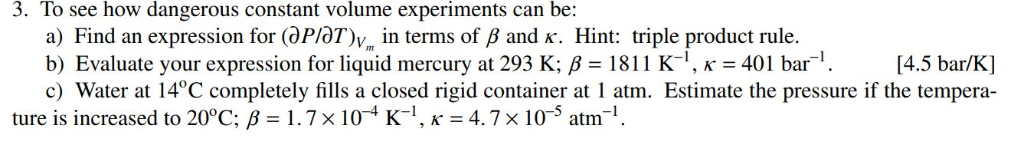 3. To see how dangerous constant volume experiments can be: a) Find an expression for (ar/aT)v,, in terms of ß and K. Hint: t