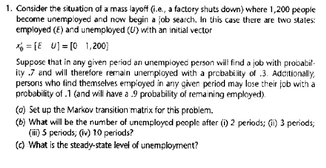 1. Consider the situation of a mass layof (i.e., a factory shuts down) where 1,200 people become unemployed and now begin a job search. In this case there are two states: employed (E) and unemployed (U) with an initial vector E U [0 1,200] Suppose that in any given period an unemployed person wil find a job with probabil- ity .7 and will therefore remain unemployed with a probability of .3. Additionally, persons who find themselves employed in any given period may lose their job with a probability of .1 (and will have a .9 probability of remaining employed). (a) Set up the Markov transition matrix for this problem. (b) What will be the number of unemployed people after () 2 periods; (i) 3 periods; (ifi) 5 periods, (iv) 10 periods? (c) What is the steady-state levei of unemployment?