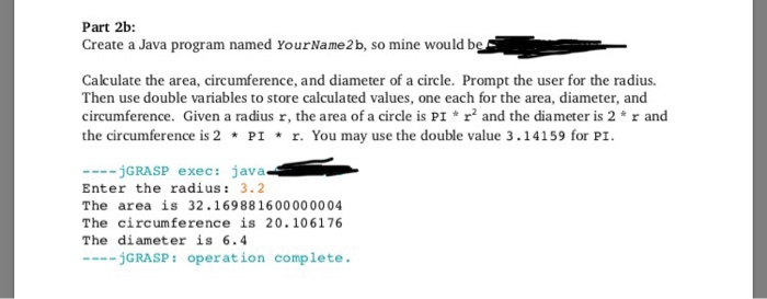 Part 2b Create a Java program named YourName2b, so mine would b Calculate the area, circumference, and diameter of a circle. Prompt the user for the radius Then use double variables to store calculated values, one each for the area, diameter, and circumference. Given a radius r, the area of a circle is PI r and the diameter is 2 r and the circumference is 2 * P1 * r. You may use the double value 3 . 14159 for P. jGRASP exec: java Enter the radius: 3.2 The area is 32.169881600000004 The circumference is 20.106176 The diameter is 6.4 jGRASP: operation complete.