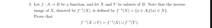 3. Let f: AB be a function, and let X and Y be subsets of B. Note that the inverse image of X, denoted by f(X), is defined by f-i(X)-(a E Alf(a) e X). Prove that f-1(X U Y) = f-1(X) u f-1 (Y).