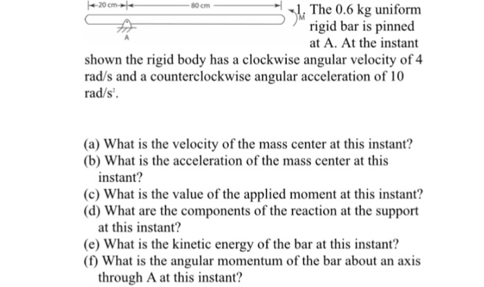 -20 cm -|-1 . The 0.6 kg uniform 80cm rigid bar is pinned at A. At the instant shown the rigid body has a clockwise angular velocity of 4 rad/s and a counterclockwise angular acceleration of 10 rad/s (a) What is the velocity of the mass center at this instant? (b) What is the acceleration of the mass center at this instant? (c) What is the value of the applied moment at this instant? d) What are the components of the reaction at the support at this instant? (e) What is the kinetic energy of the bar at this instant? (f) What is the angular momentum of the bar about an axis through A at this instant?