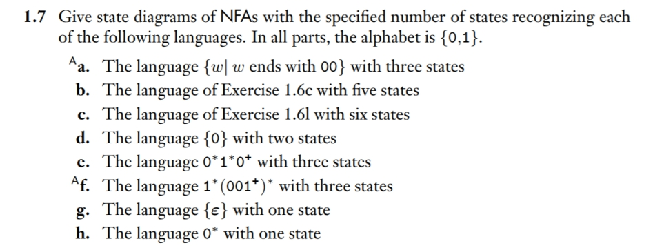 Give state diagrams of NFAs with the specified number of states recognizing each of the following languages. In all parts, the alphabet is 1o,1 1.7 Aa. The language (w w ends with 00) with three states b. The language of Exercise I c. The language of Exercise 1.6l with six states d. The language (0) with two states e. The language 0*1*Ợ with three states Af. The language 1 (001) with three states g. The language e) with one state h. The language 0* with one state