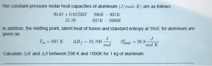 The constant-pressure molar heat capacities of aluminum (J/mole K) are as follows: 20.67 +0.01238T 298K -937K 31.76 937K 1600K In addition, the meting point, latent heat of fusion and standard entropy at 298K for aluminum are given as mol K Calculate AH and AS between 298 K and 1000K for 1 kg of aluminum.