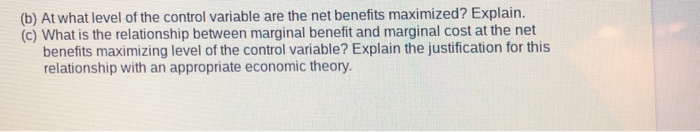 (b) At what level of the control variable are the net benefits maximized? Explain. (c) What is the relationship between marginal benefit and marginal cost at the net benefits maximizing level of the control variable? Explain the justification for this relationship with an appropriate economic theory.