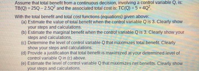 Assume that total benefit from a continuous decision, involving a control variable Q, is: TB(Q)-25Q-2.5Q2 and the associated total cost is: TC(Q)-5+ 4Q2 With the total benefit and total cost functions (equations) given above: (a) Estimate the value of total benefit when the control variable Q is 3. Clearly show (b) Estimate the marginal benefit when the control variable Q is 3. Clearly show your (c) Determine the level of control variable Q that maximizes total benefit. Clearly (d) Provide a justification that total benefit is maximized at your determined level of (e) Estimate the level of control variable Q that maximizes net benefits. Clearly show your steps and calculations steps and calculations show your steps and calculations. control variable Q in (c) above. your steps and calculations.