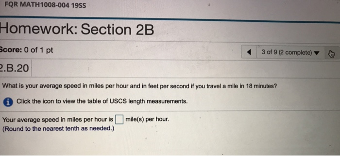 FQR MATH1008-004 19ss Homework: Section 2B score: 0 of 1 pt .B.20 What is your average speed in miles per hour and in feet per second if you travel a mile in 18 minutes? 3 of 9 (2 complete) Click the icon to view the table of USCS length measurements. Your average speed in miles per hour is □ mile(s) per hour. Round to the nearest tenth as needed.)