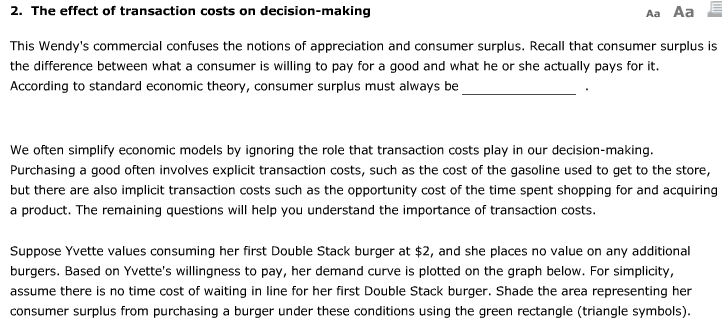 2. The effect of transaction costs on decision-making Aa Aa This Wendys commercial confuses the notions of appreciation and consumer surplus. Recall that consumer surplus is the difference between what a consumer is willing to pay for a good and what he or she actually pays for it According to standard economic theory, consumer surplus must always be We often simplify economic models by ignoring the role that transaction costs play in our decision-making Purchasing a good often involves explicit transaction costs, such as the cost of the gasoline used to get to the store, but there are also implicit transaction costs such as the opportunity cost of the time spent shopping for and acquiring a product. The remaining questions will help you understand the importance of transaction costs Suppose Yvette values consuming her first Double Stack burger at 2, and she places no value on any additional burgers. Based on Yvettes willingness to pay, her demand curve is plotted on the graph below. For simplicity assume there is no time cost of waiting in line for her first Double Stack burger. Shade the area representing her consumer surplus from purchasing a burger under these conditions using the green rectangle (triangle symbols)