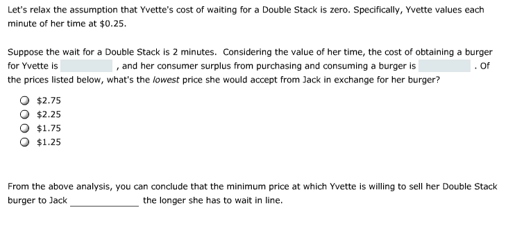 Lets relax the assumption that Yvettes cost of waiting for a Double Stack is zero. Specifically, Yvette values each minute of her time at $0.25. Suppose the wait for a Double Stack is 2 minutes. Considering the value of her time, the cost of obtaining a burger for Yvette is the prices listed below, whats the lowest price she would accept from Jack in exchange for her burger? , and her consumer surplus from purchasing and consuming a burger is . Of O $2.75 O $2.25 O $1.75 O $1.25 From the above analysis, you can conclude that the minimum price at which Yvette is willing to sell her Double Stack burger to Jack the longer she has to wait in line.