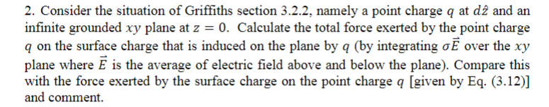 2. Consider the situation of Griffiths section 3.2.2, namely a point charge q at dz and an infinite grounded xy plane at z =