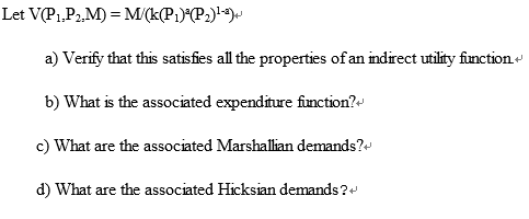 a) Verify that this satisfies all the properties of an indrect utility fiunction b) What is the associated expenditure fiunction? c) What are the associated Marshallian demands? d) What are the associated Hicksian demands?