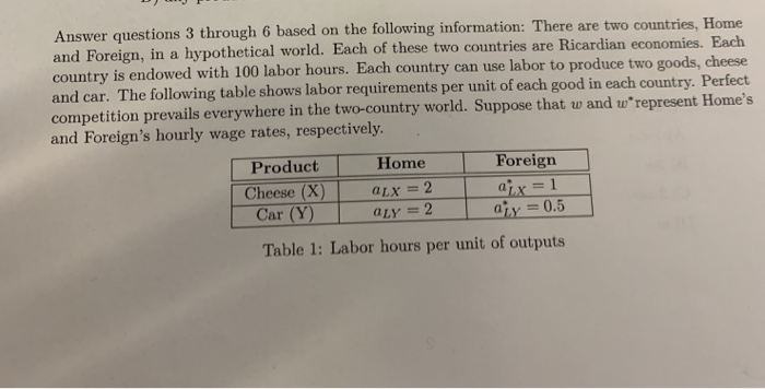 Answer questions 3 through 6 based on the following information: There are two and Foreign, in a hypothetical world. Each of these two countries are Ricardian economies. Each country is endowed with 100 labor hours. Each country and car. The following table shows labor requirements per unit of each good in each country. Perfect competition prevails everywhere in the two-country world. Suppose that w and wrepresent Homes and Foreigns hourly wage rates, respectively. countries, Home can use labor to produce two goods, cheese Product Home Car (Y) Table 1: Labor hours per unit of outputs Foreign Cheese (X) Lx-2 LX aty 0.5 aLY = 2