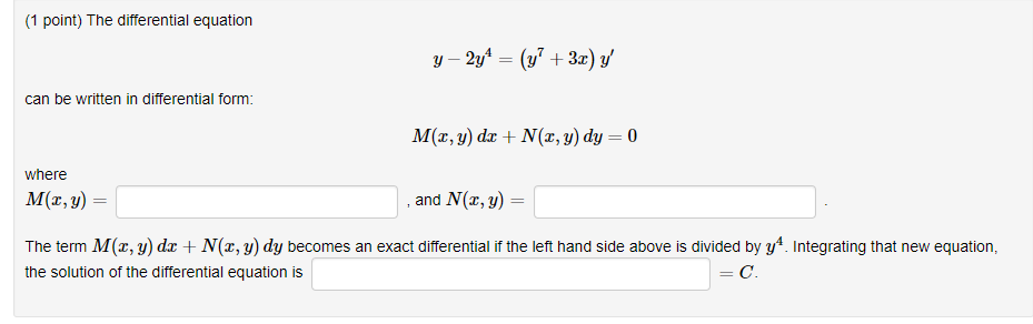 (1 point) The differential equation y -2y can be written in differential form: M(x,y) dz + N(z,y) dy-0 where M(x,y) and N(x, y) = | The term M(x, y) dz N(, y) dy becomes an exact differential if the left hand side above is divided by y. Integrating that new equation, the solution of the differential equation is