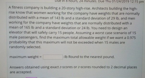 bue in a hours, 24 minutes. Due Thu 01/24/2019 12:15 pm A fitness company is building a 20-story high-rise. Architects building the high- rise know that women working for the company have weights that are normally distributed with a mean of 143 lb and a standard deviation of 29 lb, and men working for the company have weights that are normally distributed with a mean of 165 lb and a standard deviation or 24 lb. You need to design an elevator that will safely carry 15 people. Assuming a worst case scenario of 15 male passengers, find the maximum total allowable weight if we want a 0.975 probability that this maximum will not be exceeded when 15 males are randomly selected. maximum weight- lb Round to the nearest pound Answers obtained using exact 2-scores or z-scores rounded to 2 decimal places are accepted.