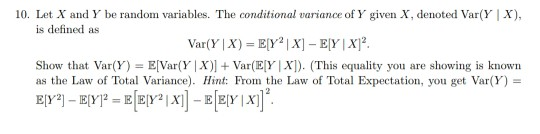 10. Let X and Y be random variables. The conditional varance of Y given X, denoted Var(YIX), is defined as Show that Var(Y) = EVar(Y X) + Var(E[F(X). (This equality you are showing is known as the Law of Total Variance). Hint: Fron the Law of Total Expectation, you get Var(Y) =