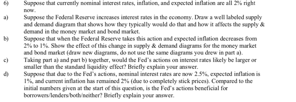 6) Suppose that currently nominal interest rates, inflation, and expected inflation are all 2% right now. Suppose the Federal Reserve increases interest rates in the economy. Draw a well labeled supply and demand diagram that shows how they typically would do that and how it affects the supply & demand in the money market and bond market. a) b)Suppose that when the Federal Reserve takes this action and expected inflation decreases from 2% to 1%. Show the effect of this change in supply & demand diagrams for the money market and bond market (draw new diagrams, do not use the same diagrams you drew in part a) Taking part a) and part b) together, would the Feds actions on interest rates likely be larger or smaller than the standard liquidity effect? Briefly explain your answer. Suppose that due to the Feds actions, nominal interest rates are now 2.5%, expected inflation is 1%, and current inflation has remained 2% (due to completely stick prices). Compared to the initial numbers given at the start of this question, is the Feds actions beneficial for borrowers/lenders/both/neither? Briefly explain your answer.