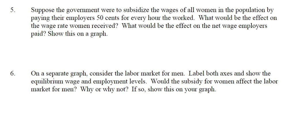 Suppose the govenment were to subsidize the wages of all women in the population by paying their employers 50 cents for every hour the worked. What would be the effect on the wage rate women received? What would be the effect on the net wage employers paid? Show this on a graph On a separate graph, consider the labor market for men. Label both axes and show the equilibrium wage and employment levels. Would the subsidy for women affect the labor market for men? Why or why not? If so, show this on your graph