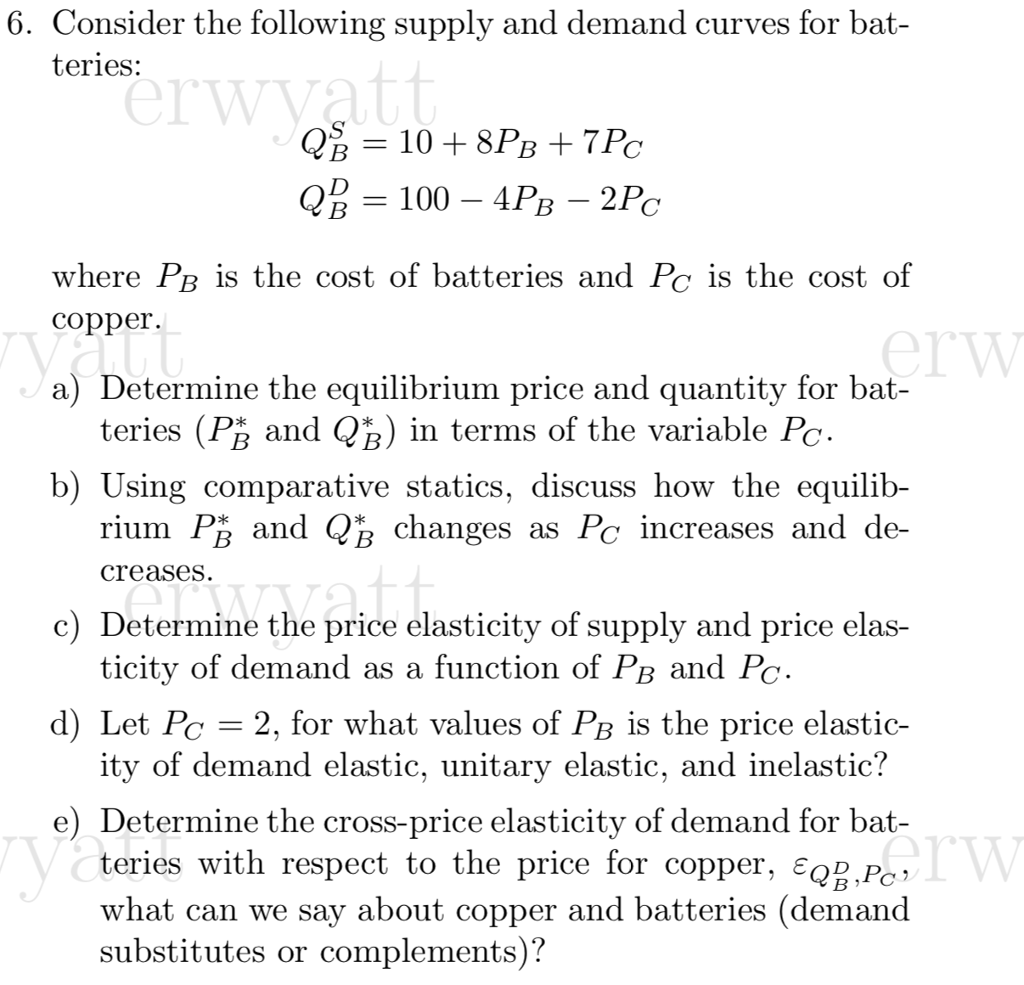 6. Consider the following supply and demand curves for bat teries: where PB is the cost of batteries and Pc is the cost of copper. a) Determine the equilibrium price and quantity for bat- teries (PR and QR) in terms of the variable Poc b) Using comparative statics, discuss how the equilib- rium Pß and QB changes as Pc increases and de creases c) Determine the price elasticity of supply and price elas- ticity of demand as a function of PB a d) Let Pe 2, for what values of PB is the price elastic- itv of demand elastic, unitarv elastic, and inelastic! e) Determine the cross-price elasticity of demand for bat- teries with respect to the price for copper. є08P what can we say about copper and batteries (demand substitutes or complements)?