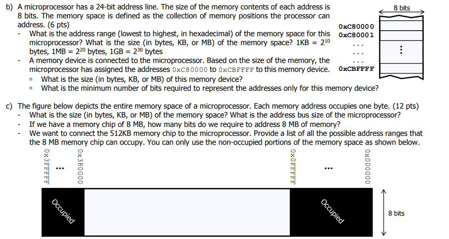 b) A microprocessor has a 24-bit address line. The size of the memory contents of each address is 8 bits 8 bits. The memory space is defined as the collection of memory positions the processor can address. (6 pts) 0xC80000 What is the address range (lowest to highest, in hexadecimal) of the memory space for this oxC80001 microprocessor? What is the size (in bytes, KB, or MB) of the memory space? 1KB 210 bytes, 1MB 220 bytes, 1GB 230 bytes A memory device is connected to the microprocessor. Based on the size of the memory, the microprocessor has assigned the addresses 0xC80000 to 0xCBFFFF to this memory device. 0xCBFFFF o What is the size (in bytes, KB, or MB) of this memory device? o What is the minimum number of bits required to represent the addresses only for this memory device? c) The figure below depicts the entire memory space of a microprocessor. Each memory address occupies one byte. (12 pts) What is the size (in bytes, KB, or MB) of the memory space? What is the address bus size of the microprocessor? If we have a memory chip of 8 MB, how many bits do we require to address 8 MB of memory? We want to connect the 512KB memory chip to the microprocessor. Provide a list of all the possible address ranges that the 8 MB memory chip can occupy. You can only use the non-occupied portions of the memory space as shown below 8 bits