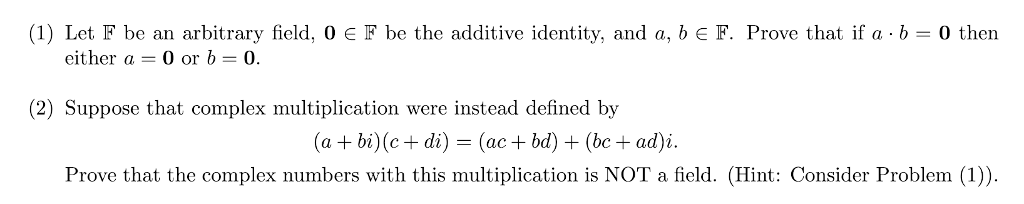 (1) Let F be an arbitrary field, 0 E F be the additive identity, and a, b E F. Prove that ifa-b = 0 then either a 0 or b0. (2) Suppose that complex multiplication were instead defined by (a +bi)(c di) -(ac+bd) (bc+ad Prove that the complex numbers with this multiplication is NOT a field. (Hint: Consider Problem (1))