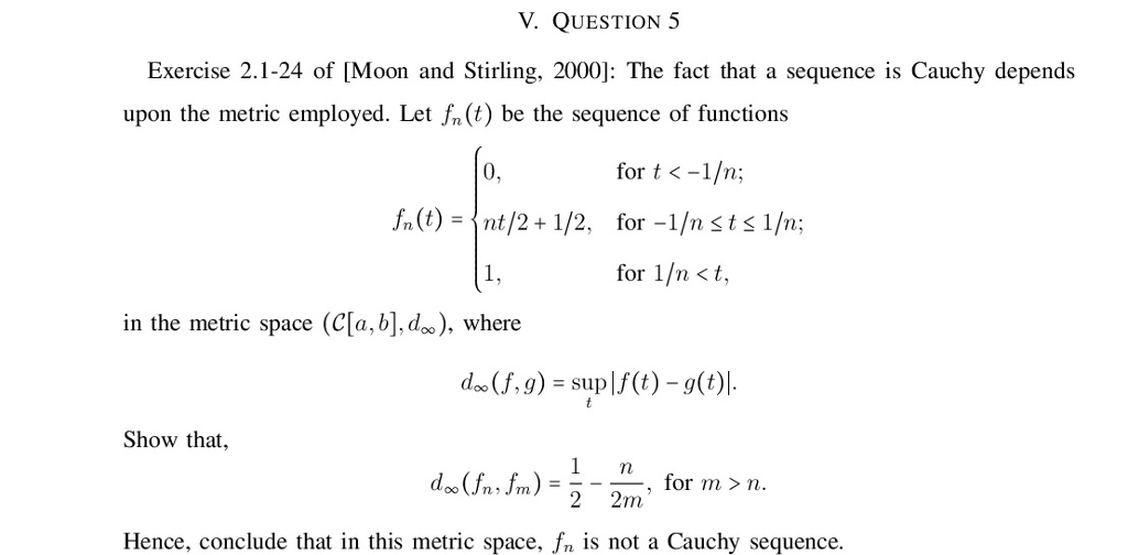 V. QUESTION 5 Exercise 2.1-24 of [Moon and Stirling, 2000]: The fact that a sequence is Cauchy depends upon the metric employed. Let fn (t) be the sequence of functions for t <-1/n; for-1/n st s 1/n; for 1/n <t, 0, fn(t)-〈nt/2+1/2, in the metric space (Ca, b,), where doo(f,g) -sup (t) -g(t) Show that, 1 n , for m n nim 2 2mn Hence, conclude that in this metric space, fn is not a Cauchy sequence.