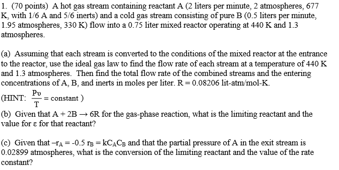 1. (70 points) A hot gas stream containing reactant A (2 liters per minute, 2 atmospheres, 677 K, with 1/6 A and 5/6 inerts) and a cold gas stream consisting of pure B (0.5 liters per minute, 1.95 atmospheres, 330 K) flow into a 0.75 liter mixed reactor operating at 440 K and 1.3 atmospheres. (a) Assuming that each stream is converted to the conditions of the mixed reactor at the entrance to the reactor, use the ideal gas law to find the flow rate of each stream at a temperature of 440 K and 1.3 atmospheres. Then find the total flow rate of the combined streams and the entering concentrations of A, B, and inerts in moles per liter. R = 0.08206 lit-atm/mol-K. Pu (HINT: 20- constant) (b) Given that A+2B 6R for the gas-phase reaction, what is the limiting reactant and the value for ε for that reactant? (c) Given that-rA =-0.5 rB = kCACB and that the partial pressure of A in the exit stream is 0.02899 atmospheres, what is the conversion of the limiting reactant and the value of the rate constant?