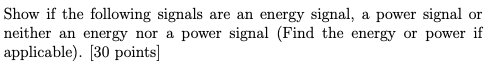 Show if the following signals are an energy signal, a power signal or neither an energy nor a power signal (Find the energy or power if applicable). [30 points]