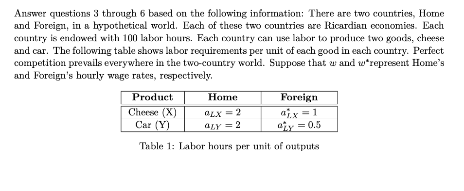 wh. laa Answer questions 3 through 6 based on the following information: There are two countries, Home and Foreign, in a hypothetical world. Each of these two countries are Ricardian economies. Each country is endowed with 100 labor hours. Each country can use labor to produce two goods, cheese and car. The following table shows labor requirements per unit of each good in each country. Perfect competition prevails everywhere in the two-country world. Suppose that w and w represent Homes and Foreigns hourly wage rates, respectively. uctHomeForeign aLY-0.5 Table 1: Labor hours per unit of outputs Cheese (X) aLx2 Car (Y)