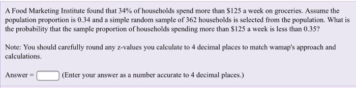 A Food Marketing Institute found that 34% of households spend more than S 125 a week on groceries. Assume the population proportion is 0.34 and a simple random sample of 362 households is selected from the population. What is the probability that the sample proportion of households spending more than $125 a week is less than 0.35? Note: You should carefully round any z-values you calculate to 4 decimal places to match wamaps approach and calculations Answer(Enter your answer as a number accurate to 4 decimal places.)