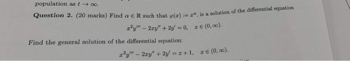 population as t → oo. Question 2. (20 marks) Find α e R such of the differential equation that φ(z) :--za, is a solution z - 2y+2/-0, (0,00). Find the general solution of the differential equation