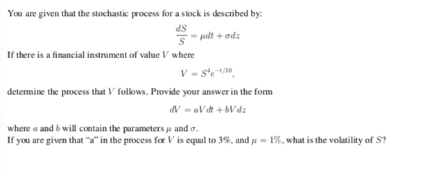 You are given that the stochastic process for a stock is described by: dS If there is a financial instrument of value V where